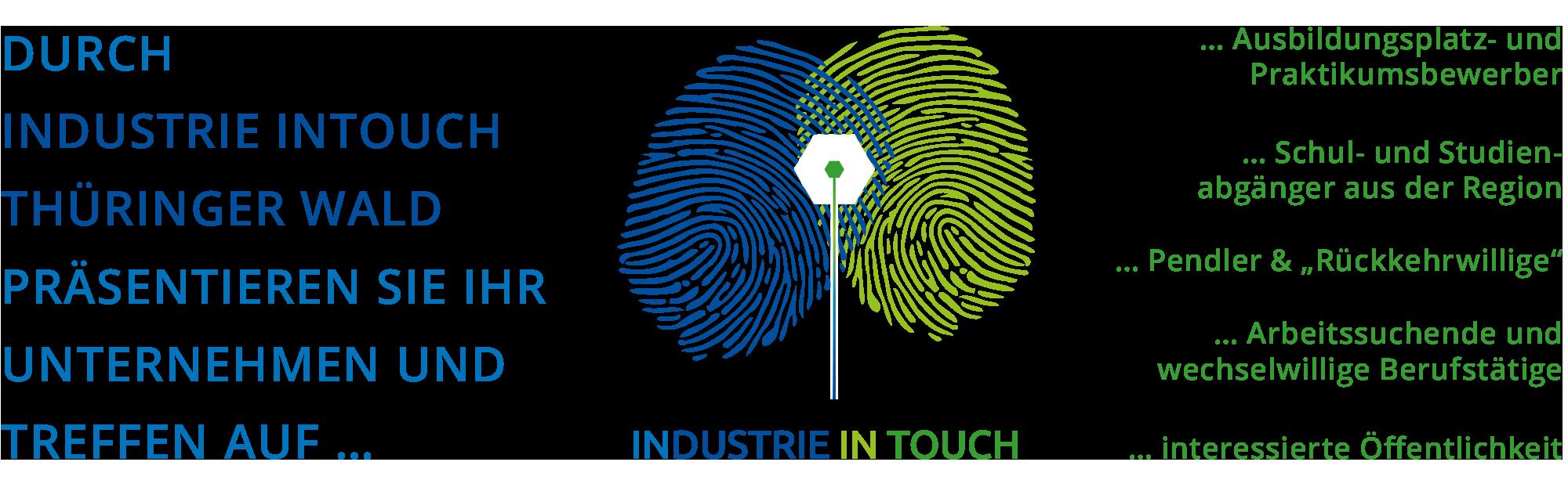 Konzept von INDUSTRIE INTOUCH Thüringer Wald: Durch INDUSTRIE INTOUCH präsentieren Sie Ihr Unternehmen und treffen auf Ausbildungsplatz- und Praktikumsbewerber, Schul- und Studienabgänger, Pendler und Rückkehrer, Arbeitssuchende und wechselwillige Berufstätige sowie die interessierte Öffentlichkeit